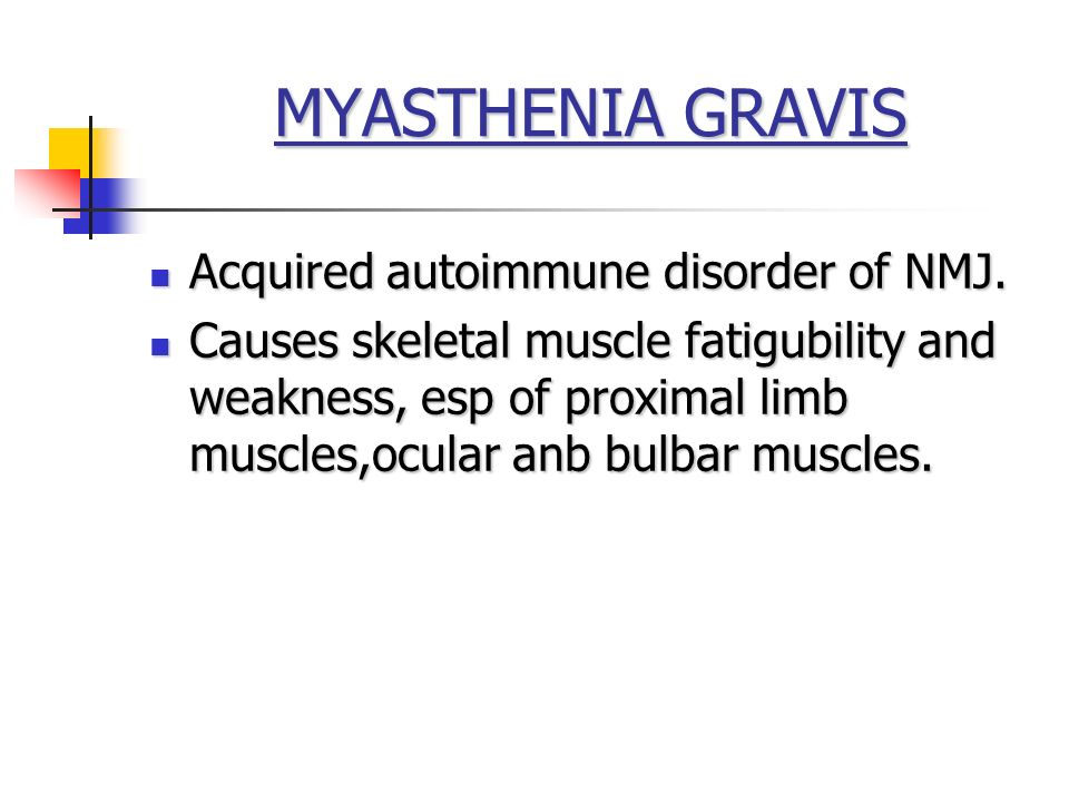MYASTHENIA GRAVIS Acquired autoimmune disorder of NMJ.