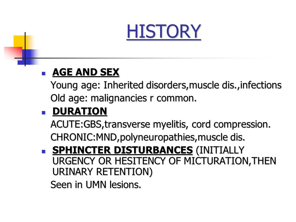 HISTORY AGE AND SEX. Young age: Inherited disorders,muscle dis.,infections. Old age: malignancies r common.