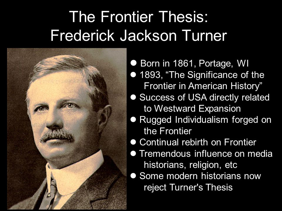 fredrick jackson turner thesis Arguments as the us expanded, america experienced a rebirth with each new expansion (alleghenies, mississippi river, missouri, rocky mountains.