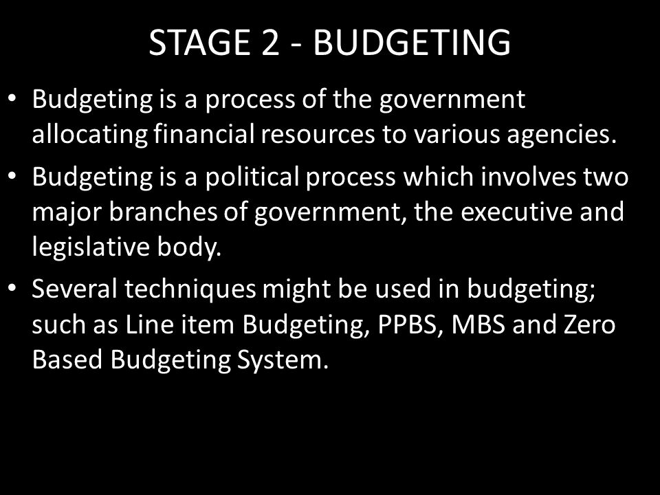 STAGE 2 - BUDGETING Budgeting is a process of the government allocating financial resources to various agencies.