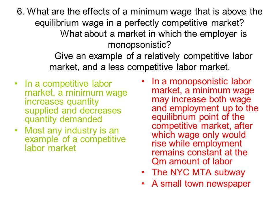 6. What are the effects of a minimum wage that is above the equilibrium wage in a perfectly competitive market What about a market in which the employer is monopsonistic Give an example of a relatively competitive labor market, and a less competitive labor market.