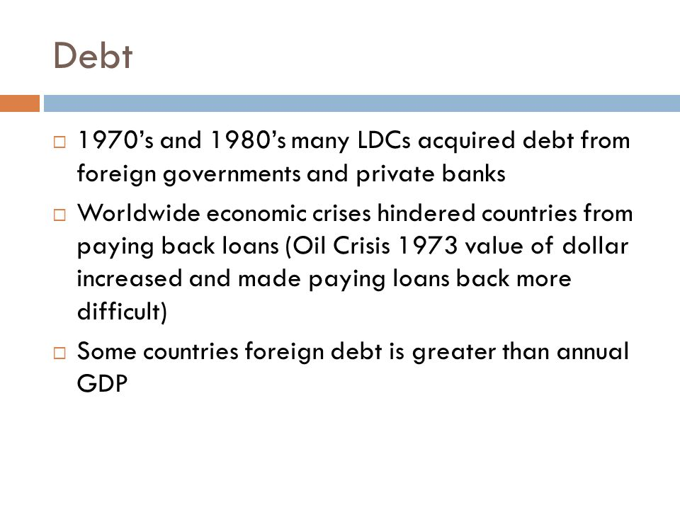 Debt 1970's and 1980's many LDCs acquired debt from foreign governments and private banks.