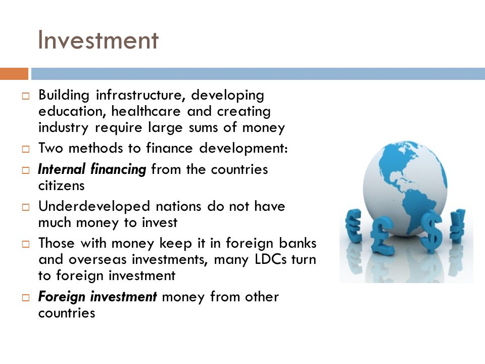 Investment Building infrastructure, developing education, healthcare and creating industry require large sums of money.