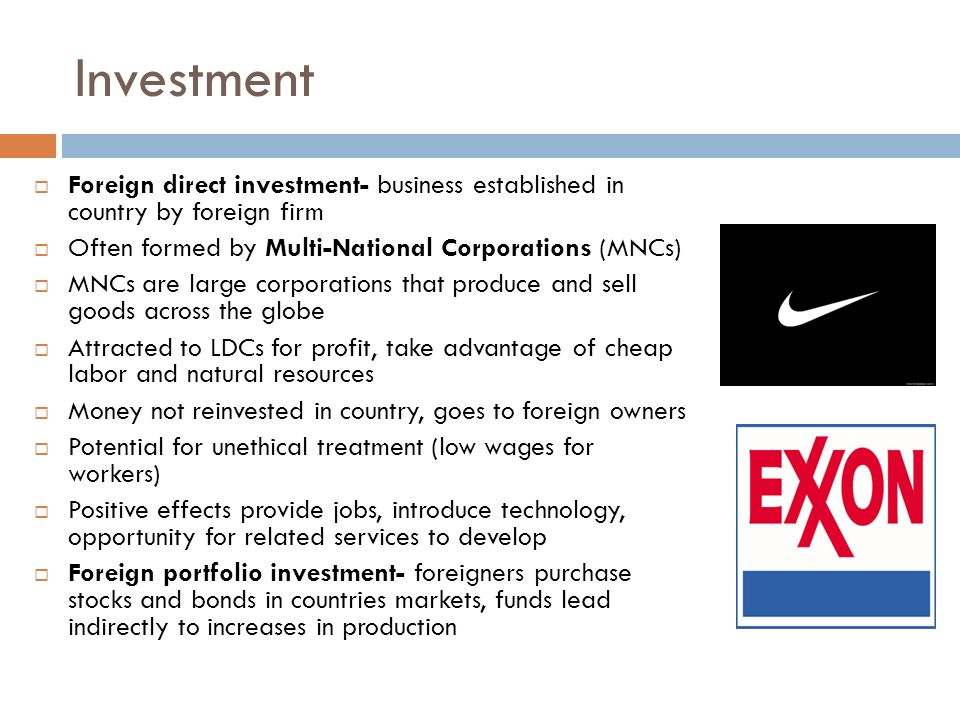 Investment Foreign direct investment- business established in country by foreign firm. Often formed by Multi-National Corporations (MNCs)