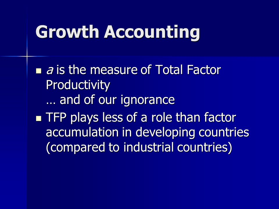 Growth Accounting a is the measure of Total Factor Productivity … and of our ignorance.