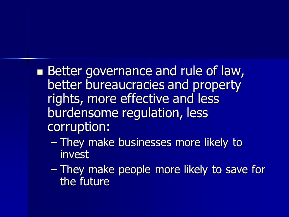 Better governance and rule of law, better bureaucracies and property rights, more effective and less burdensome regulation, less corruption:
