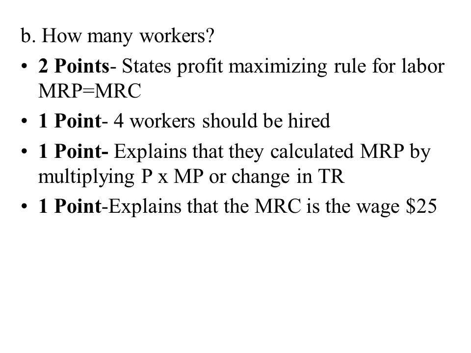 b. How many workers 2 Points- States profit maximizing rule for labor MRP=MRC. 1 Point- 4 workers should be hired.