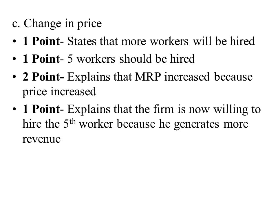 c. Change in price 1 Point- States that more workers will be hired. 1 Point- 5 workers should be hired.