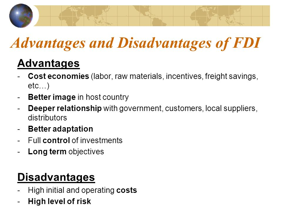 advantages and disadvantages of different types of direct and indirect foreign investments Fdi , its advantages and disadvantages 1 fdi (foreign direct investment) 2 what is fdi all about 3 fdi occurs when an investor based in one country (the home country) acquires an asset in another country ( the host country) with the intent to manage the asset investments can take place for many reasons, including to take advantage of.