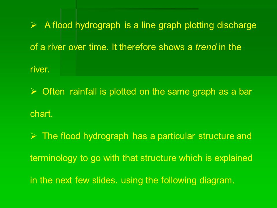 A flood hydrograph is a line graph plotting discharge of a river over time. It therefore shows a trend in the river.