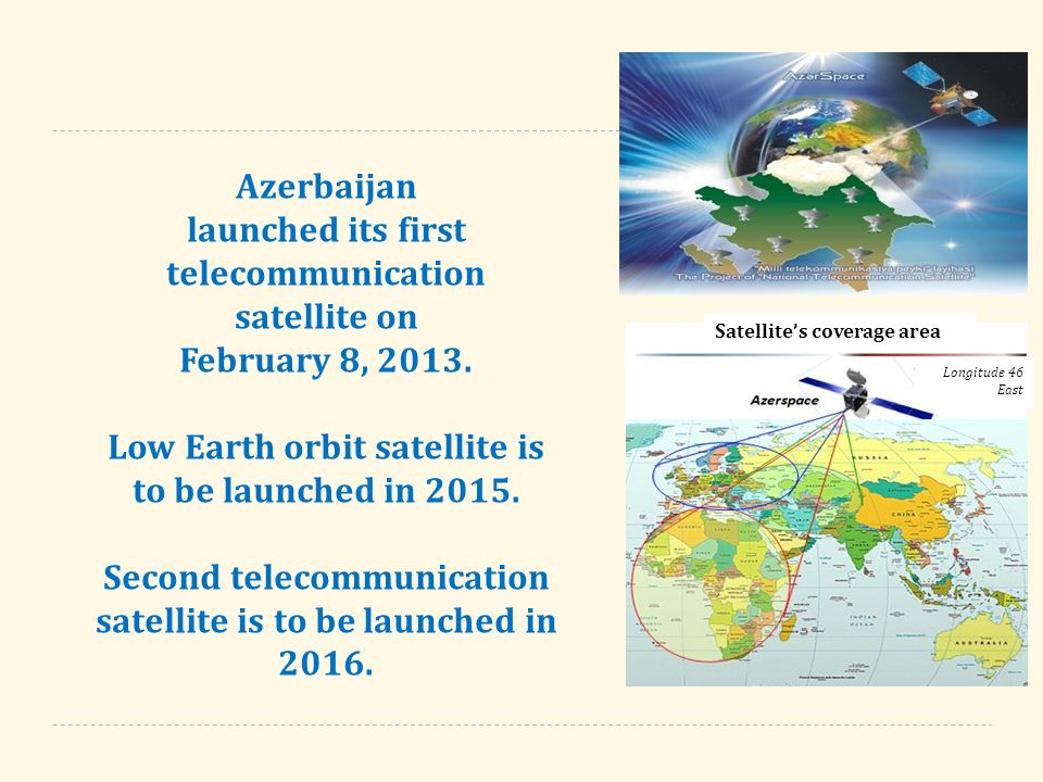 Azerbaijan launched its first telecommunication satellite on February 8, Low Earth orbit satellite is to be launched in Second telecommunication satellite is to be launched in 2016.
