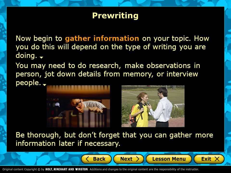 Prewriting Now begin to gather information on your topic. How you do this will depend on the type of writing you are doing.