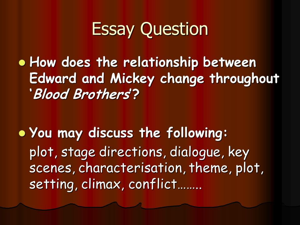 essay questions on blood brothers Class differences in blood brothers, by willy russell essay 2299 words | 10 pages willy russell creates a play to show us the class differences that existed in liverpool in the 1980's.