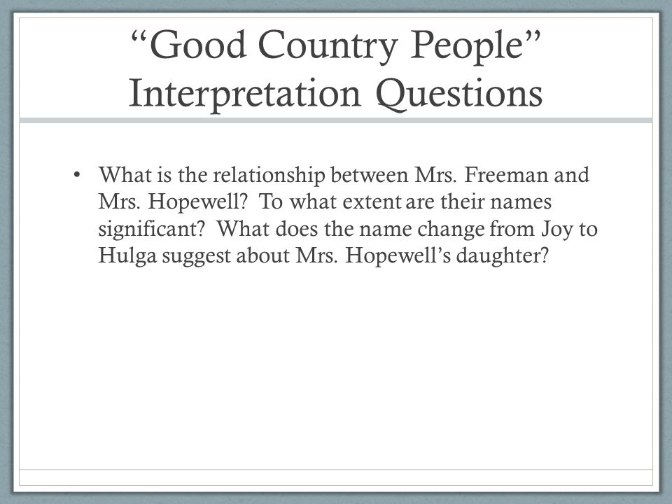 interpretation of good country people by Good country people by flannery o'connor (1925-1964) is a story, in part, about the dangers of mistaking platitudes for original insights the story, first published in 1955, presents three characters whose lives are governed by the platitudes they embrace or reject: early in the story, o'connor.
