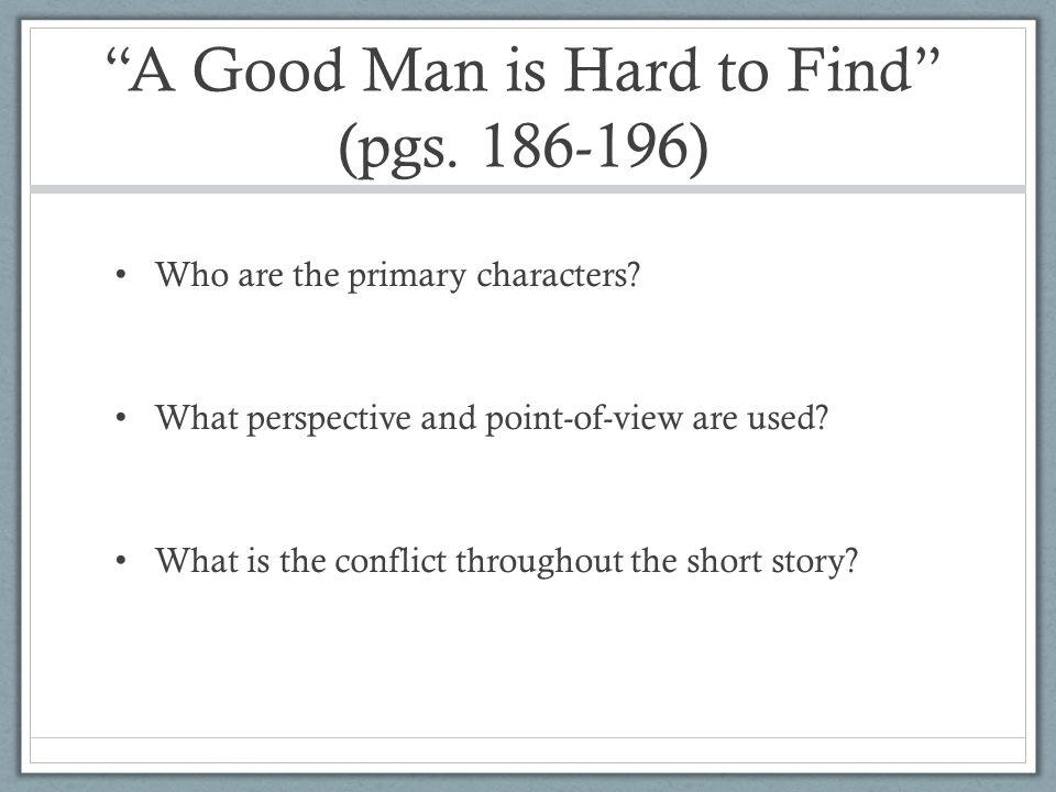 a good man is hard to find essays on symbolism In a good man is hard to find by flannery o'connor we have the theme of fear, appearance, nostalgia, selfishness and grace taken from her collection of the same name the story is narrated in the third person by an unnamed narrator and very early on in the story the reader realises that o'connor is delving into one of the main themes of the story, the theme of fear.