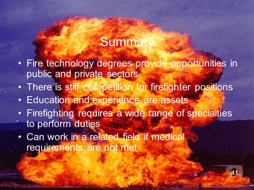 Summary Fire technology degrees provide opportunities in public and private sectors. There is stiff competition for firefighter positions.