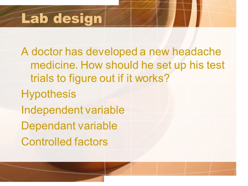 Lab design A doctor has developed a new headache medicine. How should he set up his test trials to figure out if it works
