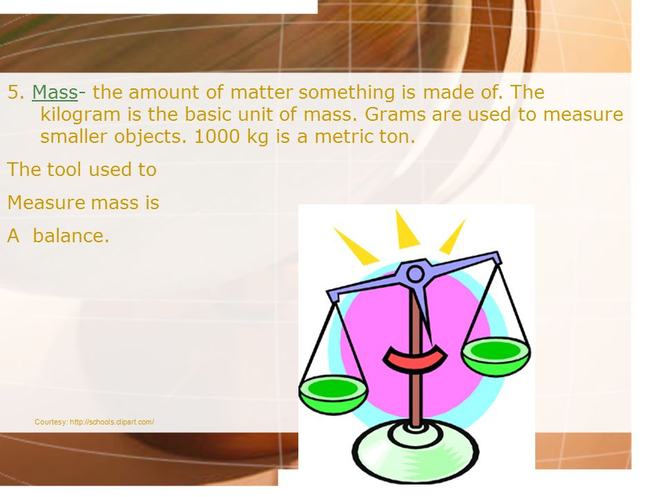 5. Mass- the amount of matter something is made of
