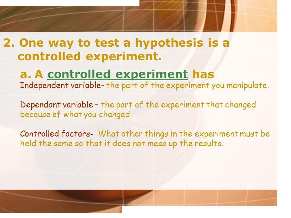 2. One way to test a hypothesis is a controlled experiment.