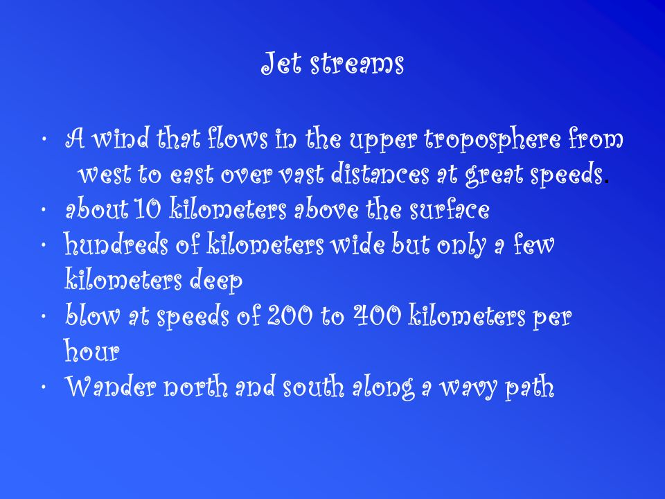 Jet streams A wind that flows in the upper troposphere from west to east over vast distances at great speeds.
