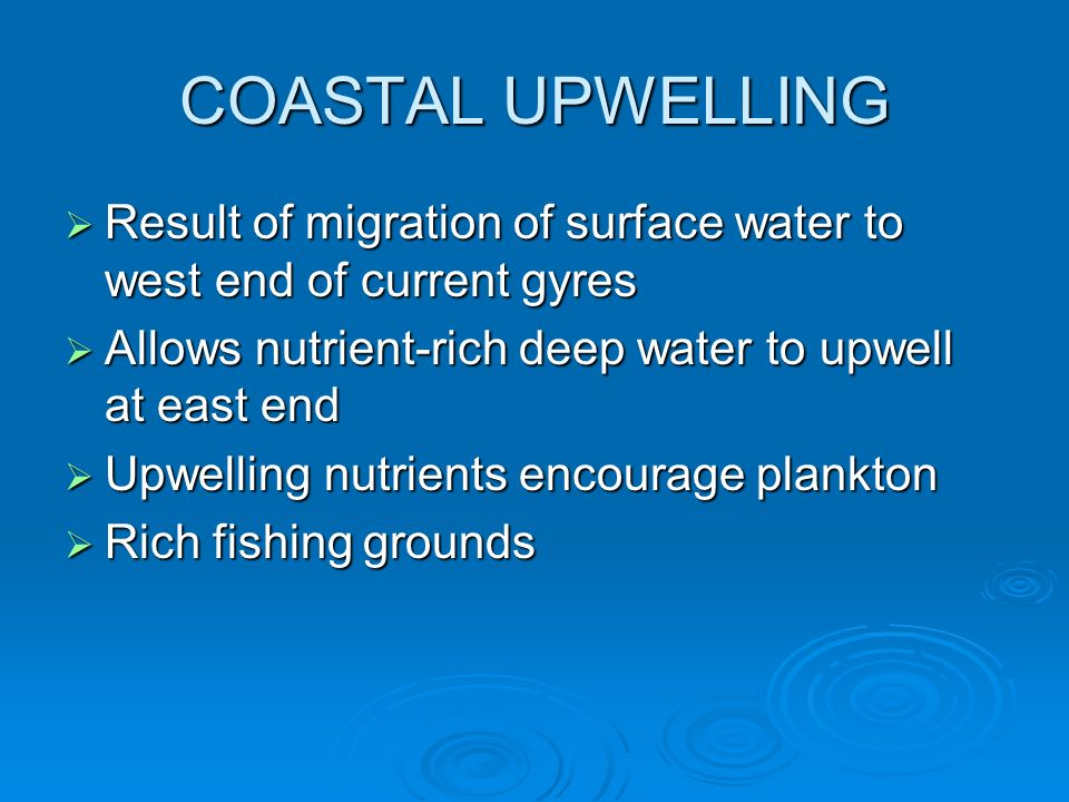 COASTAL UPWELLING Result of migration of surface water to west end of current gyres. Allows nutrient-rich deep water to upwell at east end.