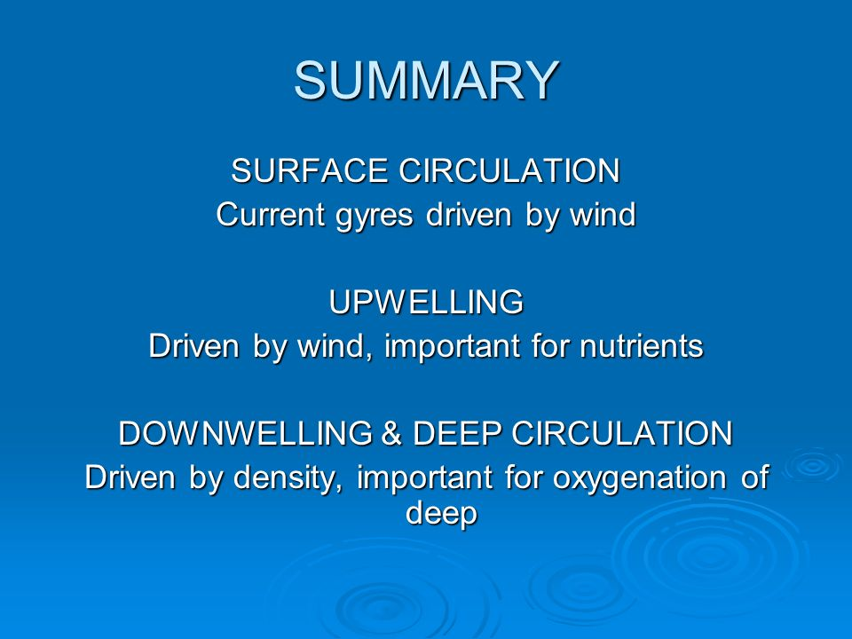SUMMARY SURFACE CIRCULATION Current gyres driven by wind UPWELLING