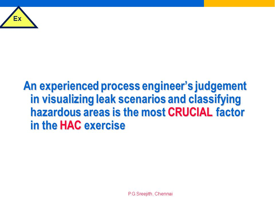 An experienced process engineer's judgement in visualizing leak scenarios and classifying hazardous areas is the most CRUCIAL factor in the HAC exercise