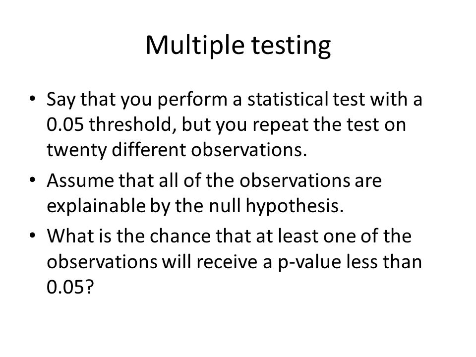 Multiple testing Say that you perform a statistical test with a 0.05 threshold, but you repeat the test on twenty different observations.