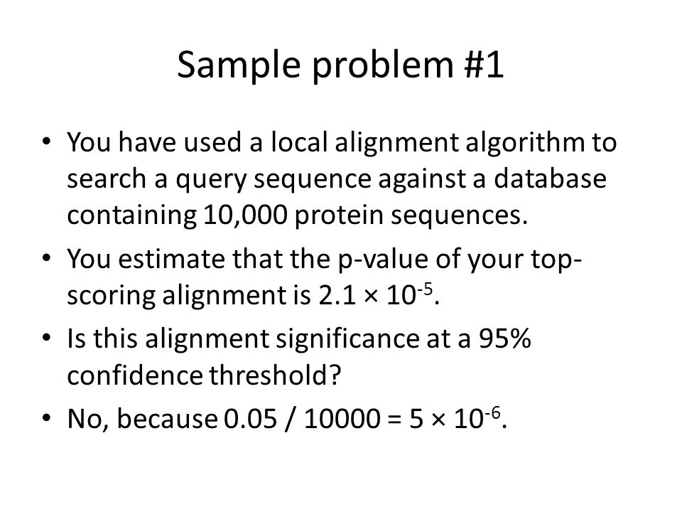 Sample problem #1 You have used a local alignment algorithm to search a query sequence against a database containing 10,000 protein sequences.