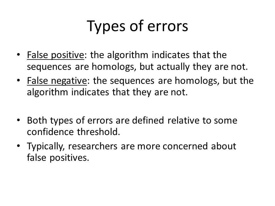 Types of errors False positive: the algorithm indicates that the sequences are homologs, but actually they are not.