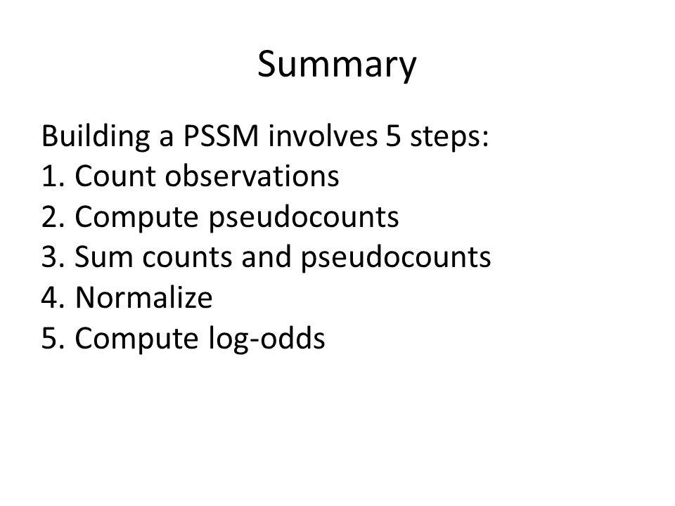 Summary Building a PSSM involves 5 steps: Count observations