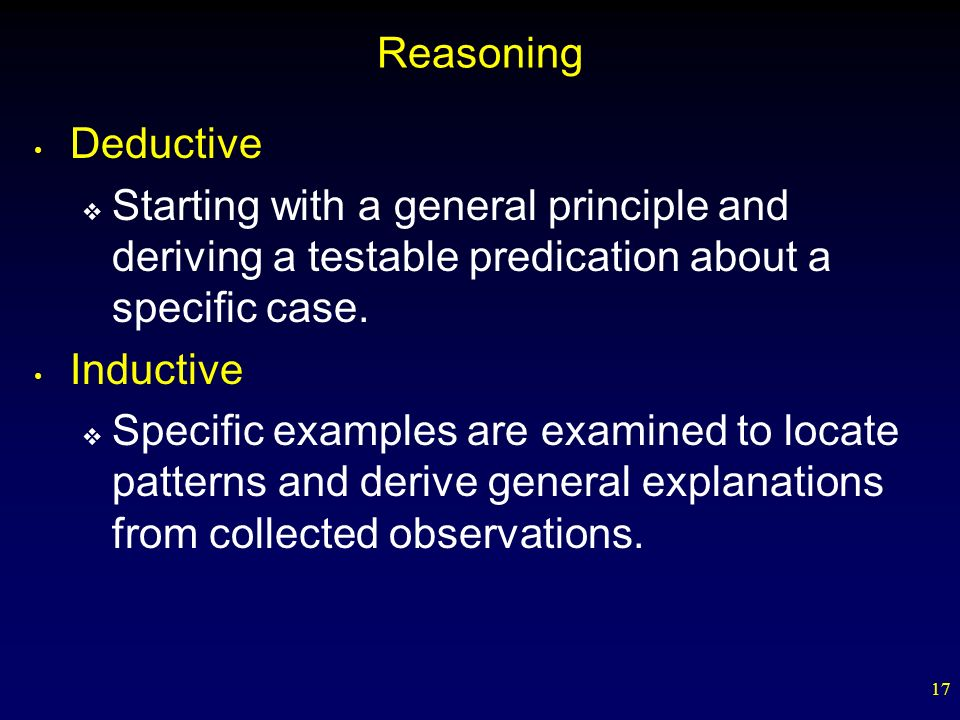 Reasoning Deductive. Starting with a general principle and deriving a testable predication about a specific case.