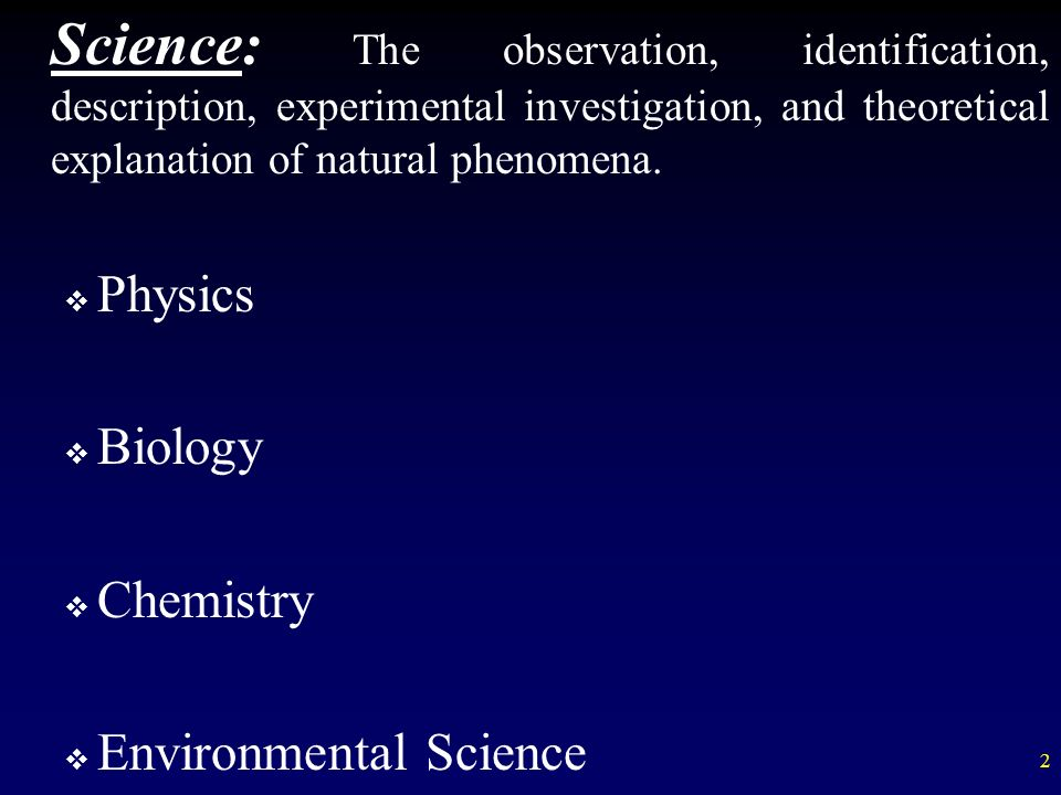 Science: The observation, identification, description, experimental investigation, and theoretical explanation of natural phenomena.