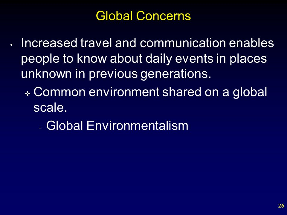 Global Concerns Increased travel and communication enables people to know about daily events in places unknown in previous generations.