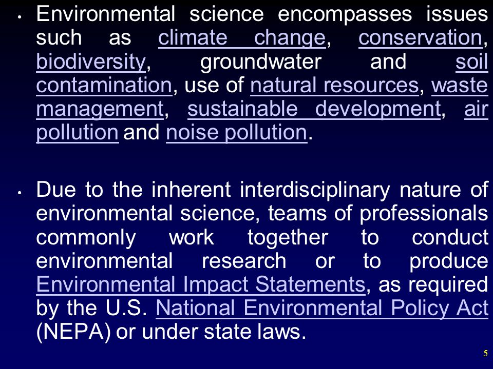 Environmental science encompasses issues such as climate change, conservation, biodiversity, groundwater and soil contamination, use of natural resources, waste management, sustainable development, air pollution and noise pollution.