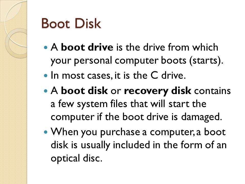 Boot Disk A boot drive is the drive from which your personal computer boots (starts). In most cases, it is the C drive.