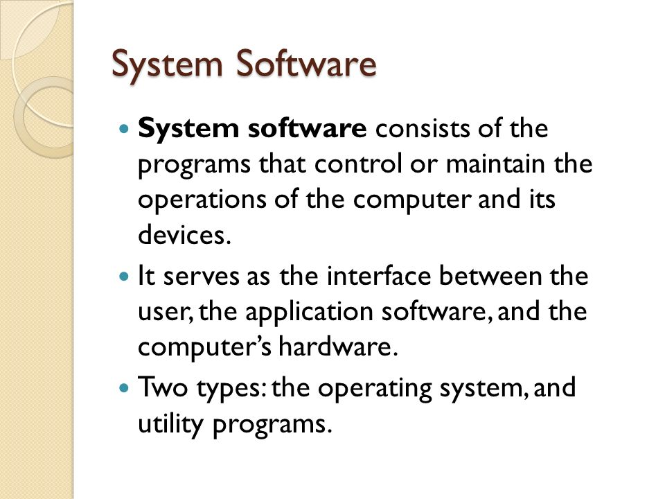System Software System software consists of the programs that control or maintain the operations of the computer and its devices.