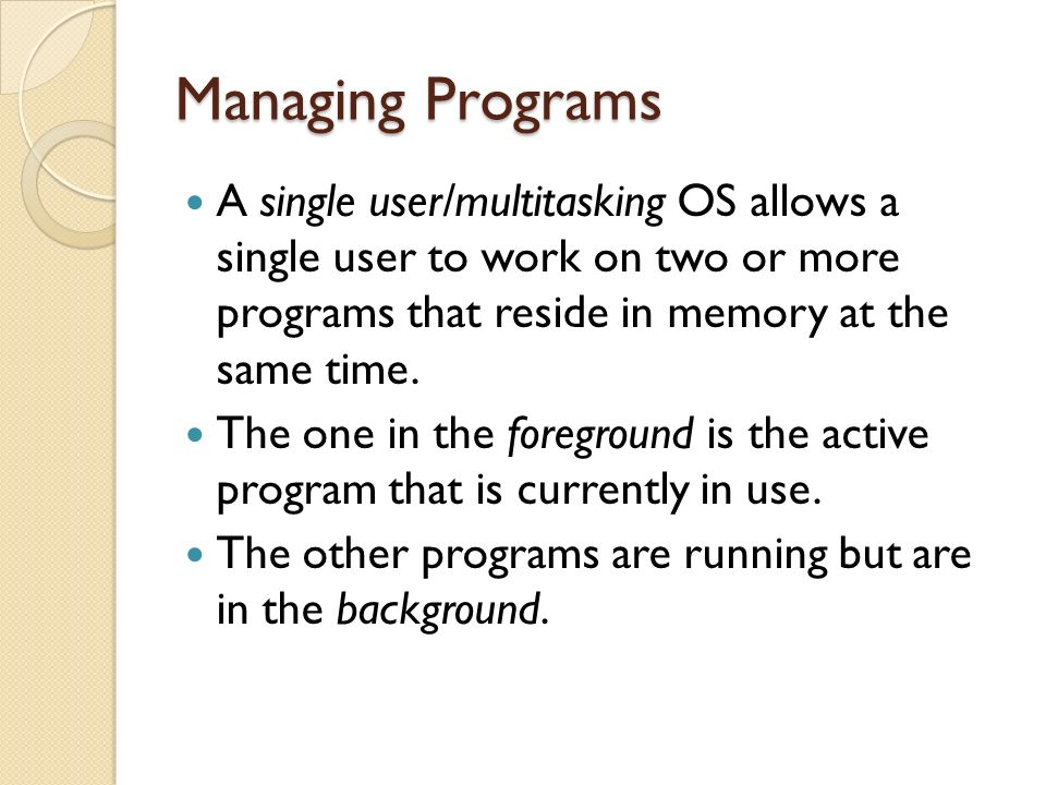 Managing Programs A single user/multitasking OS allows a single user to work on two or more programs that reside in memory at the same time.