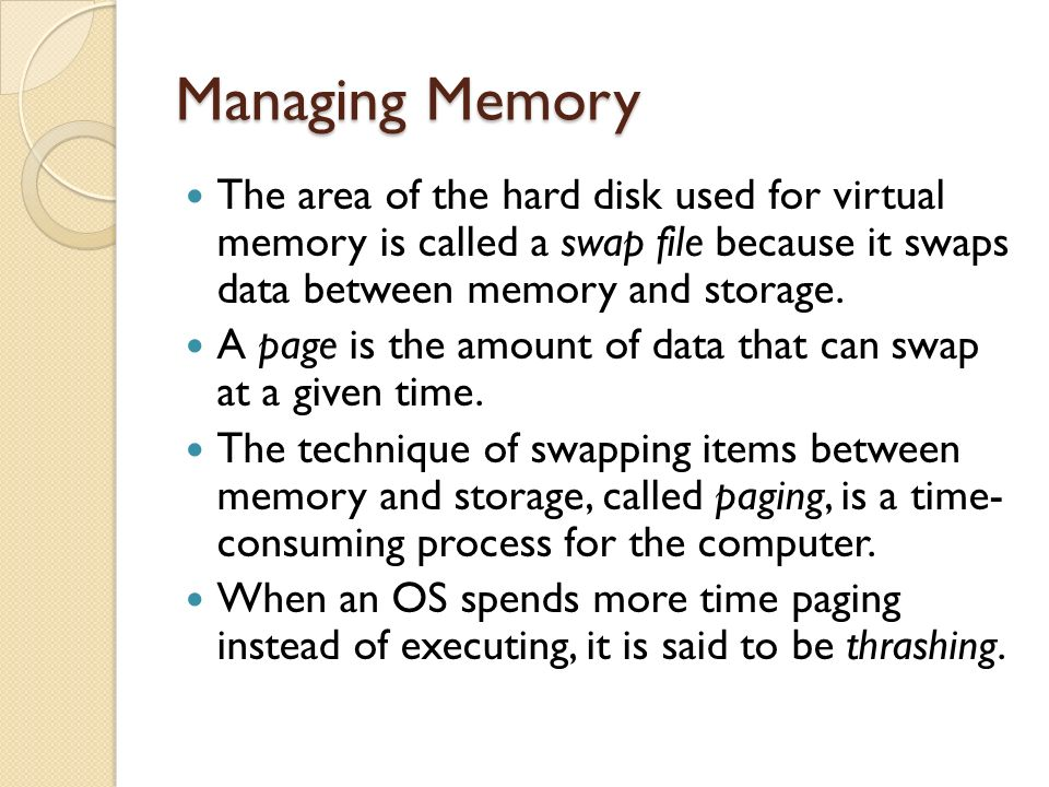 Managing Memory The area of the hard disk used for virtual memory is called a swap file because it swaps data between memory and storage.
