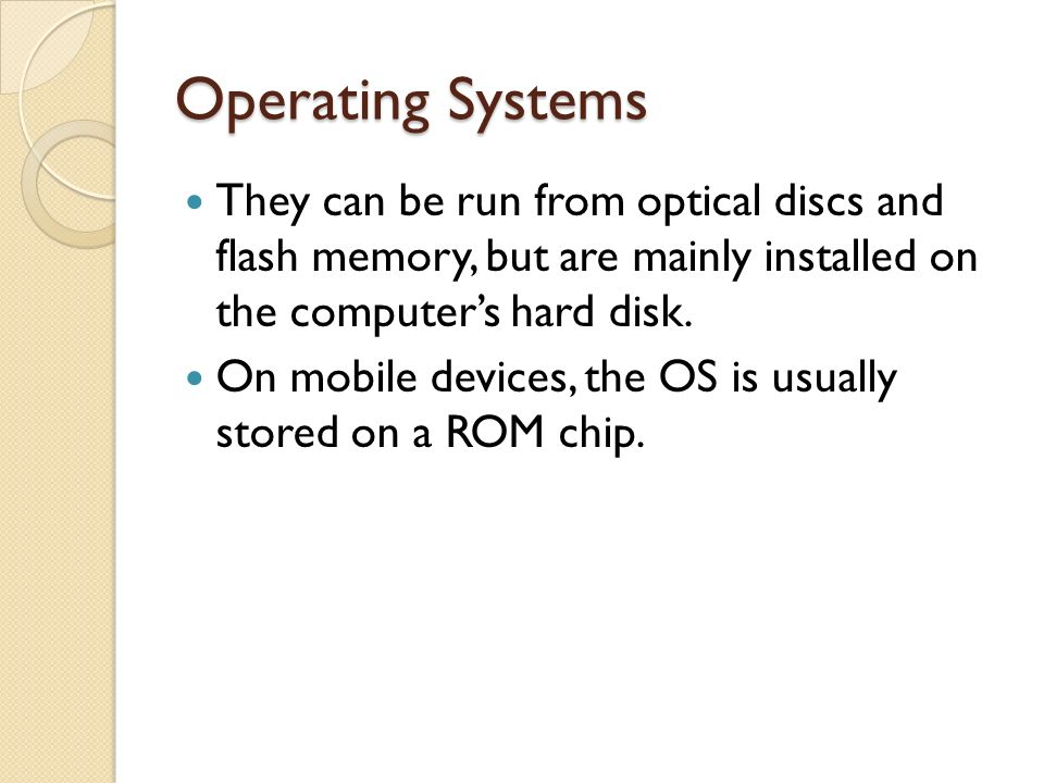 Operating Systems They can be run from optical discs and flash memory, but are mainly installed on the computer's hard disk.