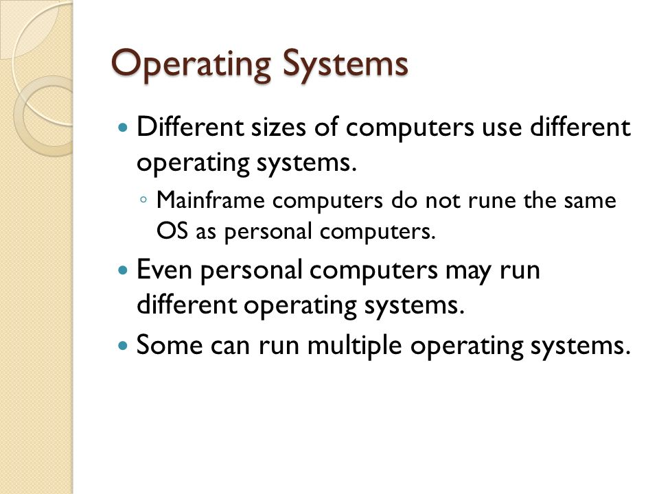 Operating Systems Different sizes of computers use different operating systems. Mainframe computers do not rune the same OS as personal computers.