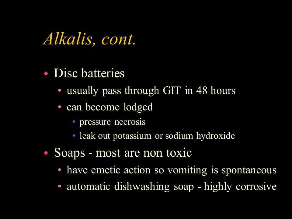 Alkalis, cont. Disc batteries Soaps - most are non toxic