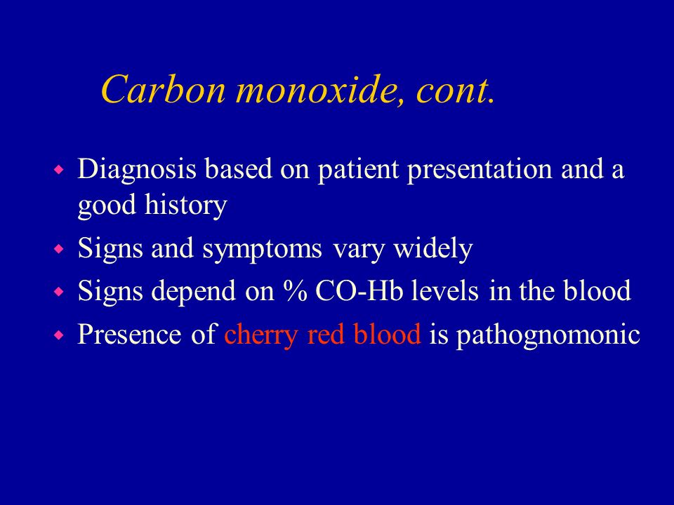 Carbon monoxide, cont. Diagnosis based on patient presentation and a good history. Signs and symptoms vary widely.