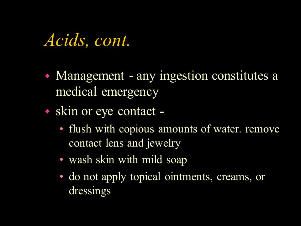 Acids, cont. Management - any ingestion constitutes a medical emergency. skin or eye contact -