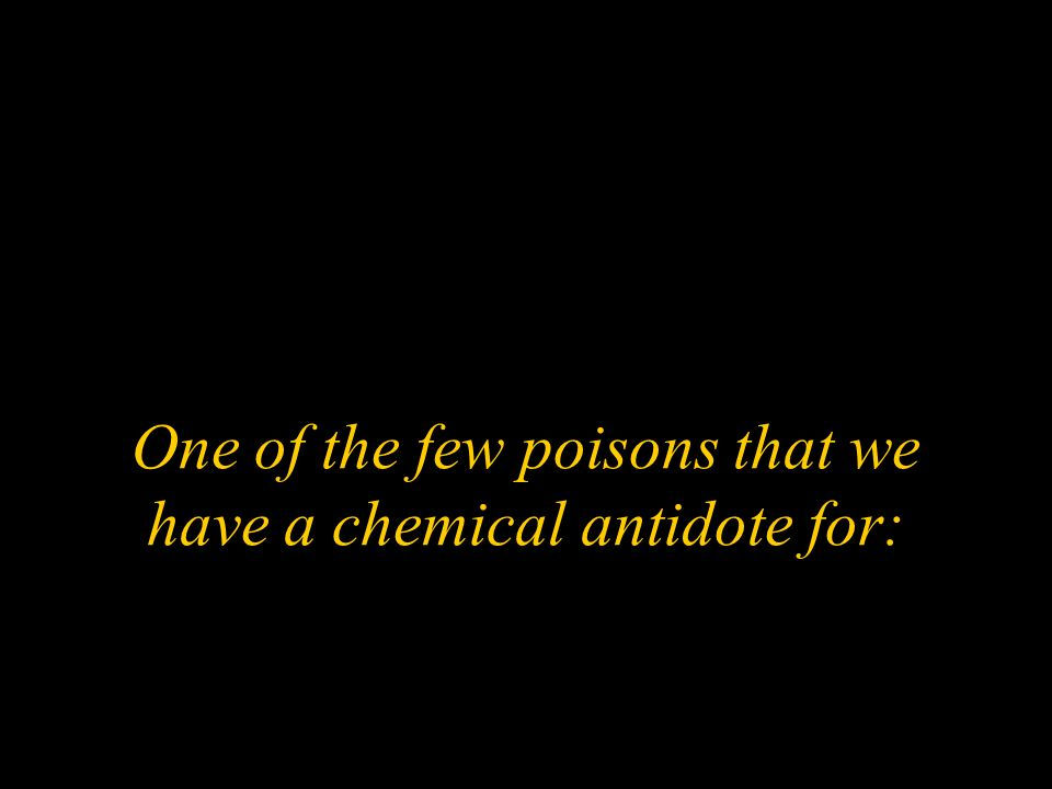 One of the few poisons that we have a chemical antidote for: