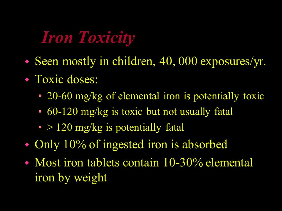 Iron Toxicity Seen mostly in children, 40, 000 exposures/yr.