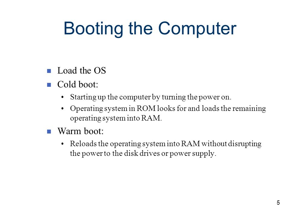 Booting the Computer Load the OS Cold boot: Warm boot: