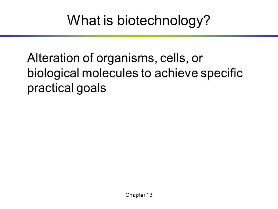 What is biotechnology Alteration of organisms, cells, or biological molecules to achieve specific practical goals.