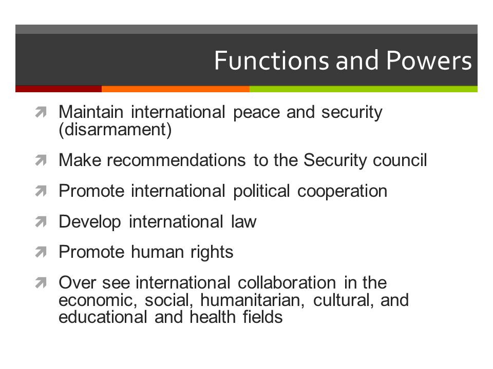 Functions and Powers Maintain international peace and security (disarmament) Make recommendations to the Security council.