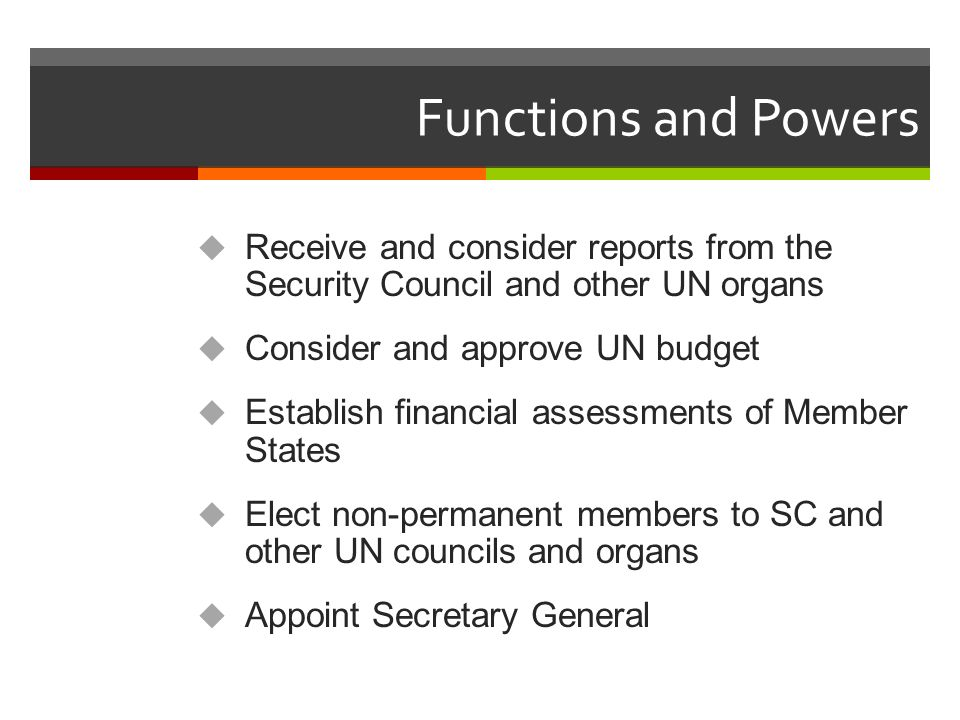 Functions and Powers Receive and consider reports from the Security Council and other UN organs. Consider and approve UN budget.